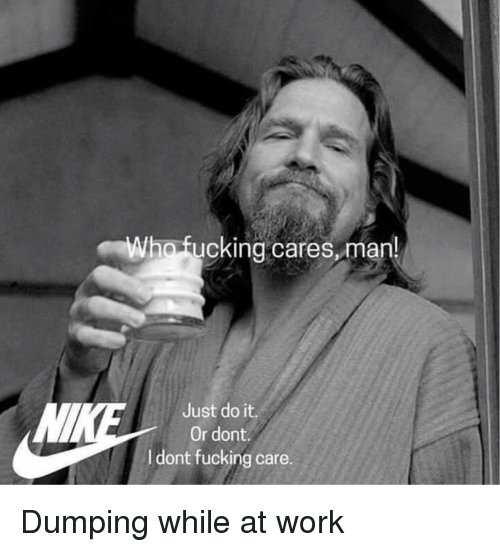dumping: ho fucking cares,man  Just do it.  Or dont  dont fucking care. Dumping while at work