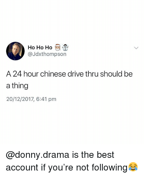 ho ho ho: Ho Ho Ho  @Jdxthompson  A 24 hour chinese drive thru should be  a thing  20/12/2017, 6:41 pm @donny.drama is the best account if you're not following😂