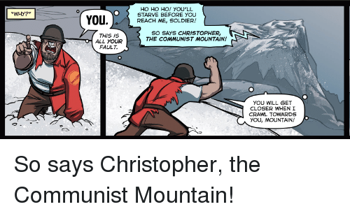 ho ho ho: HO HO HO! YOU'LL  STARVE BEFORE YOU  REACH ME, SOLDIER!  WHY?  SO SAYS CHRISTOPHER,  THE COMMUNIST MOUNTAIN  THIS IS  ALL YOUR  FAULT.  YOU WILL GET  CLOSER WHEN I  CRAWL TOWARDS  YOU, MOUNTAIN! So says Christopher, the Communist Mountain!