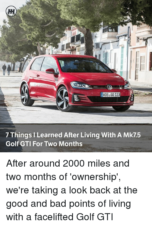 Bad, Memes, and Golf: HOB.GO 123  HOB GO 123  7 Things I Learned After Living With A Mk7.5  Golf GTI For Two Months After around 2000 miles and two months of 'ownership', we're taking a look back at the good and bad points of living with a facelifted Golf GTI
