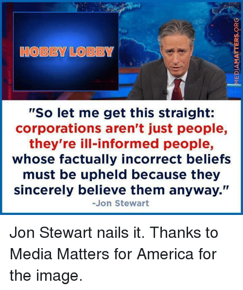 """upheld: HOBBY LOBBY  """"So let me get this straight:  corporations aren't just people,  they're ill-informed people,  whose factually incorrect beliefs  must be upheld because they  sincerely believe them anyway.""""  -Jon Stewart Jon Stewart nails it.  Thanks to Media Matters for America for the image."""