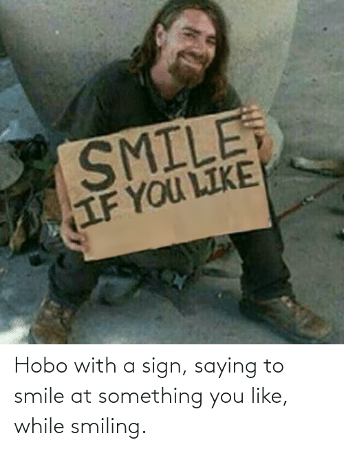 hobo: Hobo with a sign, saying to smile at something you like, while smiling.