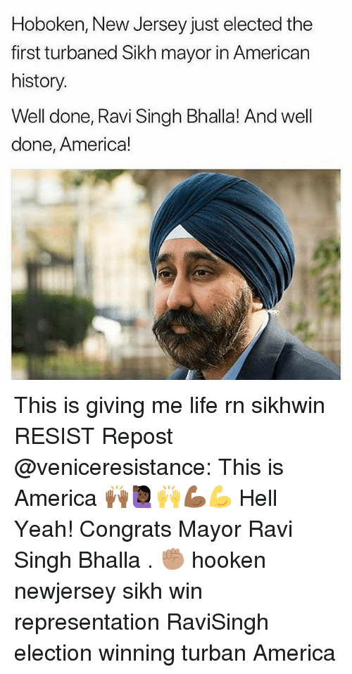 America, Life, and Memes: Hoboken, New Jersey just elected the  first turbaned Sikh mayor in American  history  Well done, Ravi Singh Bhalla! And well  done, America! This is giving me life rn sikhwin RESIST Repost @veniceresistance: This is America 🙌🏾🙋🏿♀️🙌💪🏾💪 Hell Yeah! Congrats Mayor Ravi Singh Bhalla . ✊🏽 hooken newjersey sikh win representation RaviSingh election winning turban America