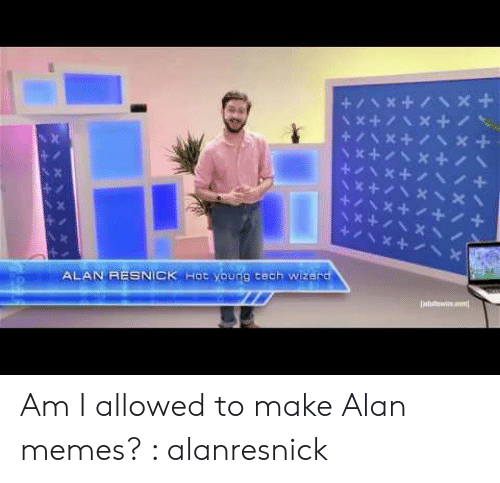 Memes, Wizard, and Make: Hoc young cech Wizard  ALAN RESNICK Am I allowed to make Alan memes? : alanresnick