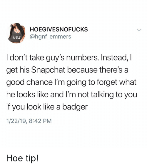 badger: HOEGIVESNOFUCKS  @hgnf_emmers  I don't take guy's numbers. Instead, I  get his Snapchat because there's a  good chance I'm going to forget what  he looks like and I'm not talking to you  if you look like a badger  1/22/19, 8:42 PM Hoe tip!