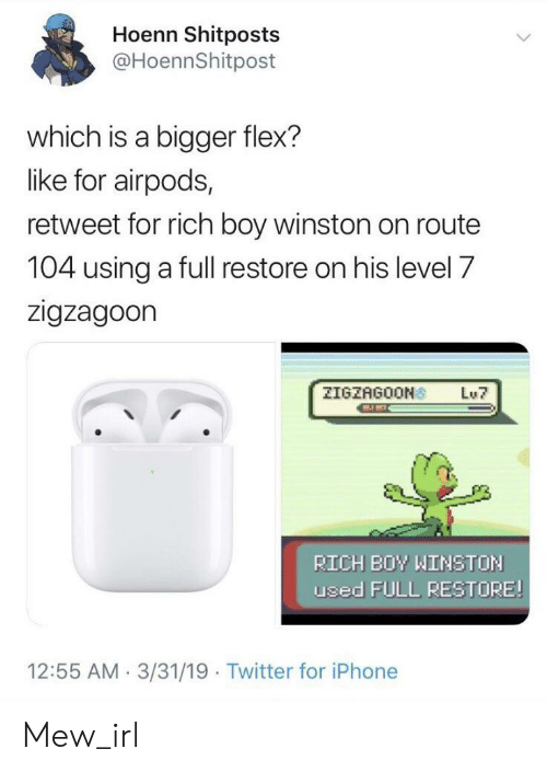 Rich Boy: Hoenn Shitposts  @HoennShitpost  which is a bigger flex?  like for airpods,  retweet for rich boy winston on route  104 using a full restore on his level 7  zigzagoon  ZIGZAGOON  Lu7  RICH BOY WINSTON  used FULL RESTORE!  12:55 AM 3/31/19 Twitter for iPhone Mew_irl