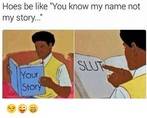 """Hoes Be Like: Hoes be like """"You know my name not  my story..""""  SEUT  our  Stor 😏😜😁"""