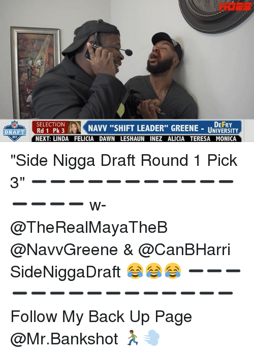 "Hoes, Memes, and Snl: HOES  RETONNAVV SHIFT LEADER"" GREENE-U  DEFRY  UNIVERSITY  SNL  NEXT: LINDA FELICIA DAWN LESHAUN INEZ ALICIA TERESA MONICA ""Side Nigga Draft Round 1 Pick 3"" ➖➖➖➖➖➖➖➖➖➖➖➖➖➖➖ w- @TheRealMayaTheB @NavvGreene & @CanBHarri SideNiggaDraft 😂😂😂 ➖➖➖➖➖➖➖➖➖➖➖➖➖➖➖ Follow My Back Up Page @Mr.Bankshot 🏃🏾💨"