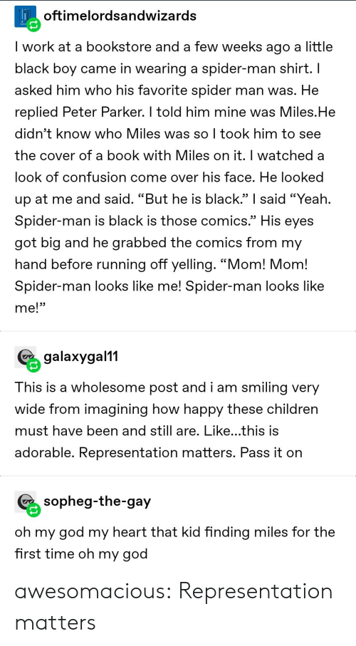 "Come Over: Hoftimelordsandwizards  I work at a bookstore and a few weeks ago a little  black boy came in wearing a spider-man shirt. I  asked him who his favorite spider man was. He  replied Peter Parker. I told him mine was Miles.He  didn't know who Miles was so I took him to see  the cover of a book with Miles on it. I watched a  look of confusion come over his face. He looked  up at me and said. ""But he is black."" said ""Yeah.  Spider-man is black is those comics.""  His  eyes  got big and he grabbed the comics from my  hand before running off yelling. ""Mom! Mom!  Spider-man looks like me! Spider-man looks like  me!""  galaxygal11  This is a wholesome post and i am smiling very  wide from imagining how happy these children  must have been and still are. Like...this is  adorable. Representation matters. Pass it on  sopheg-the-gay  oh my god my heart that kid finding miles for the  first time oh my god awesomacious:  Representation matters"