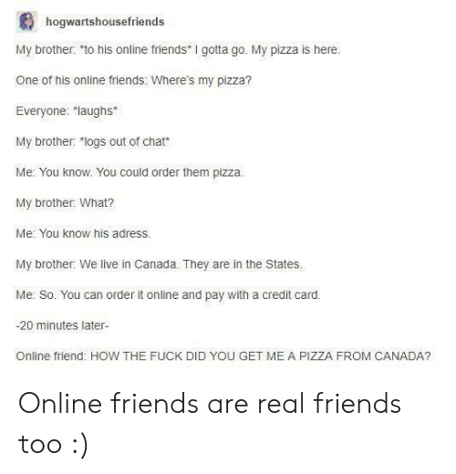"Friends, Pizza, and Real Friends: hogwartshousefriends  My brother: to his online friends I gotta go. My pizza is here  One of his online friends: Where's my pizza?  Everyone: laughs*  My brother: ""logs out of chat*  Me: You know. You could order them pizza.  My brother: What?  Me: You know his adress.  My brother: We live in Canada. They are in the States.  Me: So. You can order it online and pay with a credit card.  -20 minutes later-  Online friend: HOW THE FUCK DID YOU GET ME A PIZZA FROM CANADA? Online friends are real friends too :)"