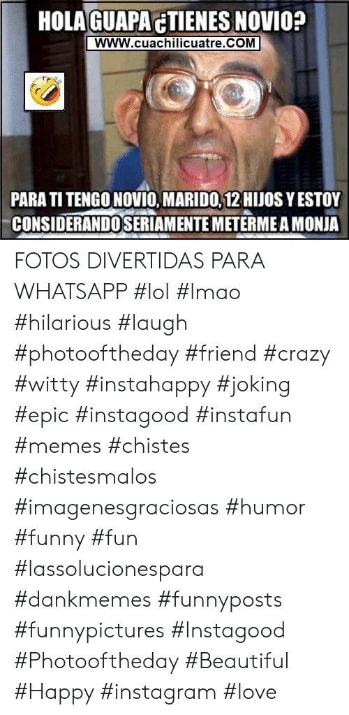 Dankmemes: HOLAGUAPACTIENES NOVIO?  wWW.cuachilicuatre.COM  PARA TI TENGO NOVIO, MARIDO, 12 HJOS YESTOY  CONSIDERANDOSERIAMENTE METERMEA MONJA FOTOS DIVERTIDAS PARA WHATSAPP   #lol #lmao #hilarious #laugh #photooftheday #friend #crazy #witty #instahappy #joking #epic #instagood #instafun #memes #chistes #chistesmalos #imagenesgraciosas #humor #funny #fun #lassolucionespara #dankmemes   #funnyposts #funnypictures #Instagood #Photooftheday #Beautiful #Happy #instagram #love
