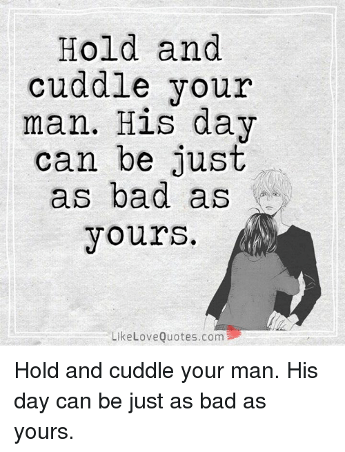 love quote: Hold and  cuddle your  man. His day  can be just  as bad as  yours.  Like Love Quotes.com Hold and cuddle your man. His day can be just as bad as yours.