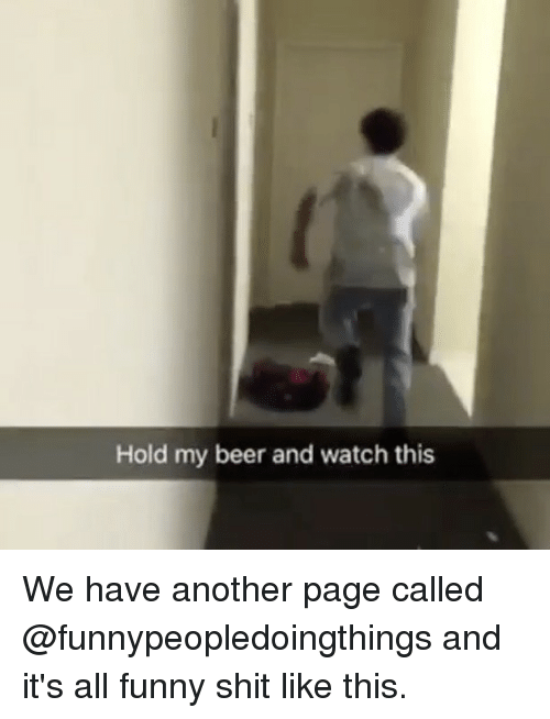 Hold My Beer And Watch This: Hold my beer and watch this We have another page called @funnypeopledoingthings and it's all funny shit like this.