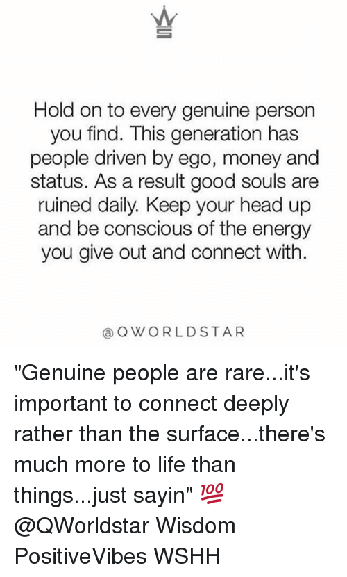 """personable: Hold on to every genuine person  you find. This generation has  people driven by ego, money and  status. As a result good souls are  ruined daily. Keep your head up  and be conscious of the energy  you give out and connect with.  @QWORLDSTAR """"Genuine people are rare...it's important to connect deeply rather than the surface...there's much more to life than things...just sayin"""" 💯 @QWorldstar Wisdom PositiveVibes WSHH"""
