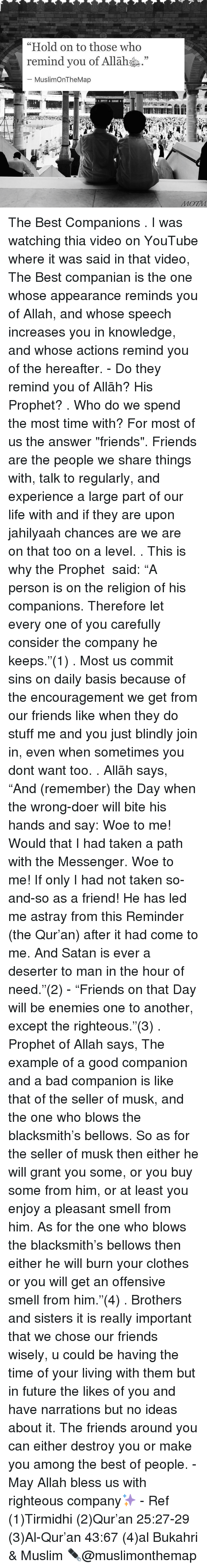 """the messengers: """"Hold on to those who  remind you of Allah  MuslimOnTheMap  MOTM The Best Companions . I was watching thia video on YouTube where it was said in that video, The Best companian is the one whose appearance reminds you of Allah, and whose speech increases you in knowledge, and whose actions remind you of the hereafter. - Do they remind you of Allāhﷻ? His Prophetﷺ? . Who do we spend the most time with? For most of us the answer """"friends"""". Friends are the people we share things with, talk to regularly, and experience a large part of our life with and if they are upon jahilyaah chances are we are on that too on a level. . This is why the Prophet ﷺ said: """"A person is on the religion of his companions. Therefore let every one of you carefully consider the company he keeps.""""(1) . Most us commit sins on daily basis because of the encouragement we get from our friends like when they do stuff me and you just blindly join in, even when sometimes you dont want too. . Allāhﷻ says, """"And (remember) the Day when the wrong-doer will bite his hands and say: Woe to me! Would that I had taken a path with the Messenger. Woe to me! If only I had not taken so- and-so as a friend! He has led me astray from this Reminder (the Qur'an) after it had come to me. And Satan is ever a deserter to man in the hour of need.""""(2) - """"Friends on that Day will be enemies one to another, except the righteous.""""(3) . Prophet of Allahﷺ says, The example of a good companion and a bad companion is like that of the seller of musk, and the one who blows the blacksmith's bellows. So as for the seller of musk then either he will grant you some, or you buy some from him, or at least you enjoy a pleasant smell from him. As for the one who blows the blacksmith's bellows then either he will burn your clothes or you will get an offensive smell from him.""""(4) . Brothers and sisters it is really important that we chose our friends wisely, u could be having the time of your living with them but in future the l"""