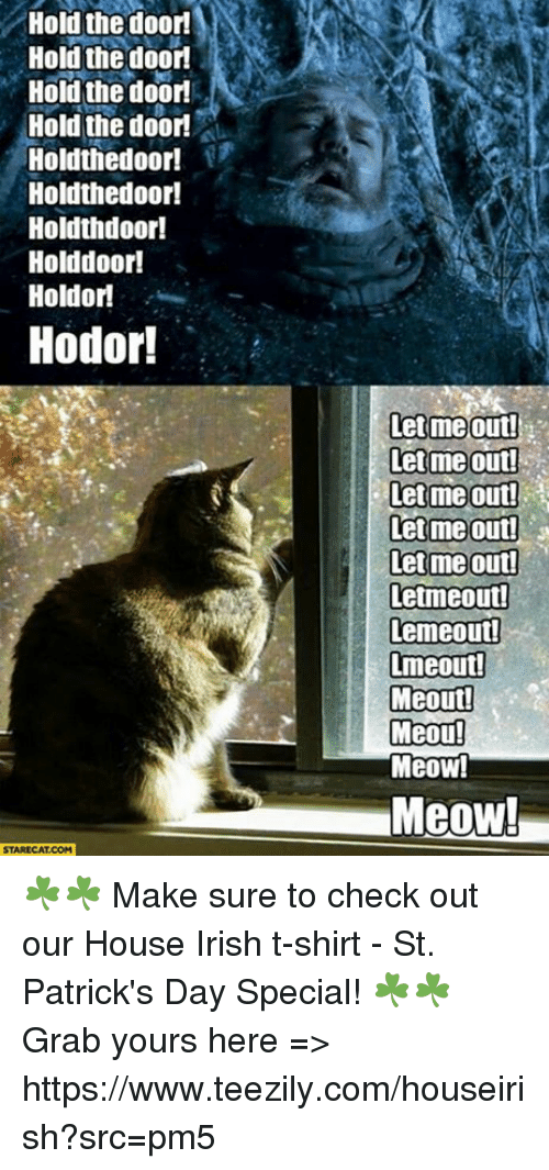 let me out: Hold the door!  Hold the door  Hold the door  Hold the door  Holdthedoor!  Holdthedoor!  Holdth door!  Holddoor!  Hold or  Hodor!  STARECAT COM  let me out!  let me out!  lett me Out!  Let me out!  lett mie out!  letmeoutd  Lemeout!  Lmeout!  Meout!  Meou!  MeOW!  Meow! ☘️☘️ Make sure to check out our House Irish t-shirt - St. Patrick's Day Special! ☘️☘️ Grab yours here => https://www.teezily.com/houseirish?src=pm5