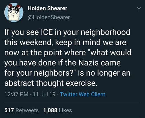 """Twitter, Exercise, and Neighbors: Holden Shearer  @HoldenShearer  If you see ICE in your neighborhood  this weekend, keep in mind we are  now at the point where """"what would  you have done if the Nazis came  for your neighbors?"""" is no longer an  abstract thought exercise.  12:37 PM 11 Jul 19 Twitter Web Client  517 Retweets 1,088 Likes"""