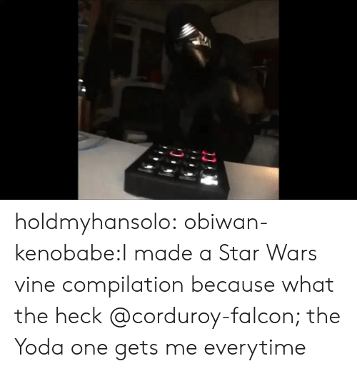 Vine Compilation: holdmyhansolo:  obiwan-kenobabe:I made a Star Wars vine compilation because what the heck @corduroy-falcon; the Yoda one gets me everytime