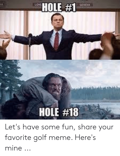 Golf Meme: HOLE #1  towt  SONEVA  HOLE Let's have some fun, share your favorite golf meme. Here's mine ...