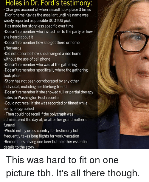 One Beer: Holes in Dr. Ford's testimony:  Changed account of when assault took place 3 times  -Didn't name Kav as the assailant until his name was  widely reported as possible SCOTUS pick  -Has made her story less specific over time  -Doesn't remember who invited her to the party or how  she heard about it  -Doesn't remember how she got there or home  afterwards  -Did not describe how she arranged a ride home  without the use of cell phone  -Doesn't remember who was at the gathering  semmber specificaly where the gathering  took place  -Story has not been corroborated by any other  individual, including her life-long friend  -Doesn't remember if she showed full or partial therapy  notes to Washington Post reporter  Could not recall if she was recorded or filmed while  being polygraphed  Then could not recall if the polygraph was  administered the day of, or after her grandmother's  funeral  -Would not fly cross country for testimony but  frequently takes long flights for work/vacation  -Remembers having one beer but no other essential  details to the story This was hard to fit on one picture tbh. It's all there though.