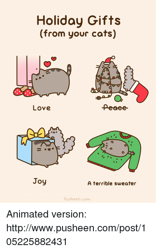 Pusheens: Holiday Gifts  (from your cats)  Love  Joy  A terrible sweater  Push en.com Animated version: http://www.pusheen.com/post/105225882431