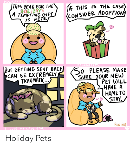 Love My: HOLIDAY PETS  THIS YEAR FOR THE  HOL DAYS  A TEMPTING GIFT  IS PETS.  IF THIS IS THE CASE)  (CONSIDER ADOPTION  BUT GETTING SENT BACK SO PLEASE MAKE  CAN BE EXTREMELY  TRAUMATIC...  @ BUNBOIARTS  SURE YOUR NEW  PET WILL  HAVE A  HOME TO  STAY.  BUN BOT  LOVE MY CATS BTW. Holiday Pets