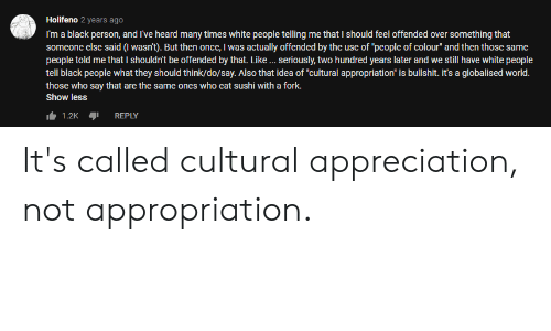 "Blackpeopletwitter, Funny, and White People: Holifeno 2 years ago  I'm a black person, and I've heard many times white people telling me that I should feel offended over something that  someone else said (I wasn't). But then once, I was actually offended by the use of ""people of colour"" and then those same  people told me that I shouldn't be offended by that. Like seriously, two hundred years later and we still have white people  tell black people what they should think/do/say. Also that idea of cultural appropriation"" is bullshit. it's a globalised world.  those who say that are the same ones who eat sushi with a fork.  Show less  1.2KREPLY It's called cultural appreciation, not appropriation."