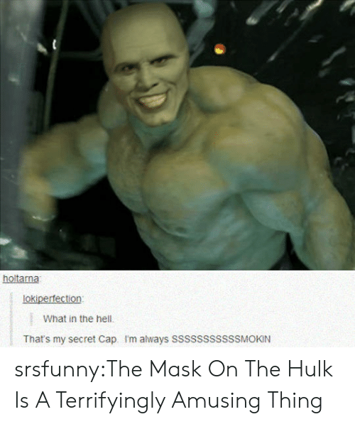 Thats My Secret: holitama  lokiperfection  What in the hell.  That's my secret Cap. I'm always SSSSSSSssSSMOKIN srsfunny:The Mask On The Hulk Is A Terrifyingly Amusing Thing