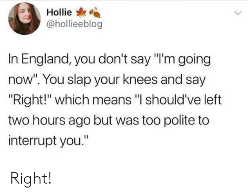 """England, Means, and You: Hollie  @hollieeblog  In England, you don't say """"'m going  now"""". You slap your knees and say  Right!"""" which means """"l should've left  two hours ago but was too polite to  interrupt you."""" Right!"""
