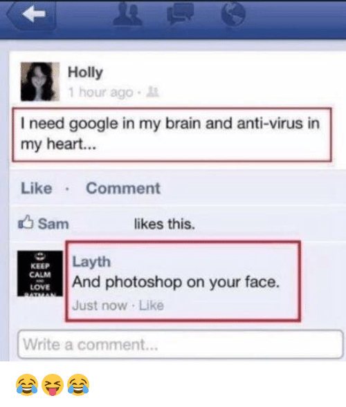Laythe: Holly  1 hour ago  I need google in my brain and anti-virus in  my heart...  Like  Comment  Sam  likes this.  Layth  KEEP  And photoshop on your face.  LOVE  Just now Like  Write a comment... 😂😝😂