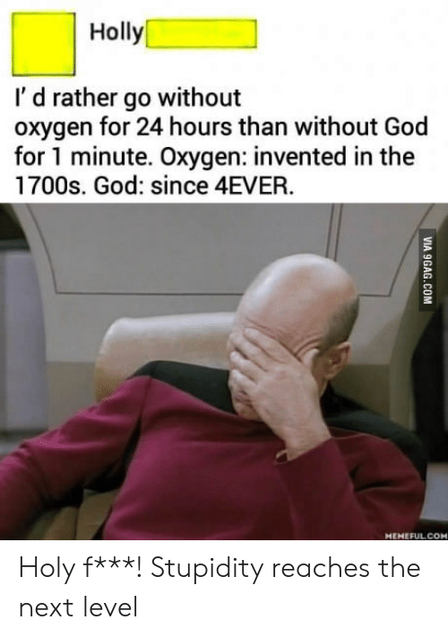 God, Oxygen, and Stupidity: Holly  I' d rather go without  oxygen for 24 hours than without God  for 1 minute. Oxygen: invented in the  1700s. God: since 4EVER  MEHEFULCOM Holy f***! Stupidity reaches the next level