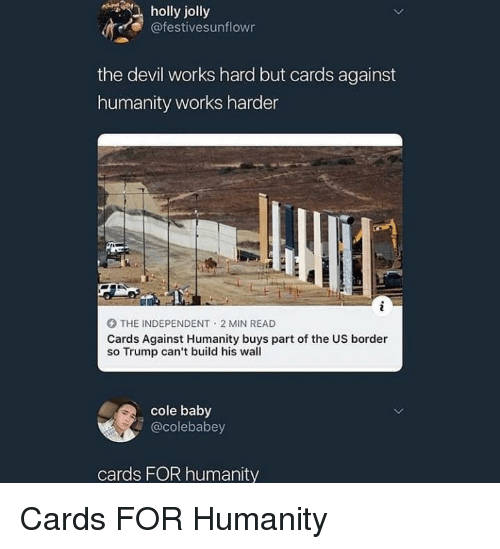 Cards Against Humanity, Devil, and Trump: holly jolly  @festivesunflowr  the devil works hard but cards against  humanity works harder  O THE INDEPENDENT 2 MIN READ  Cards Against Humanity buys part of the US border  so Trump can't build his wall  cole baby  @colebabey  cards FOR humanity Cards FOR Humanity