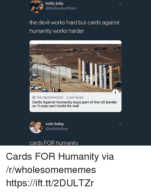 Cards Against Humanity, Devil, and Trump: holly jolly  @festivesunflowr  the devil works hard but cards against  humanity works harder  O THE INDEPENDENT 2 MIN READ  Cards Against Humanity buys part of the US border  so Trump can't build his wall  cole baby  @colebabey  cards FOR humanity Cards FOR Humanity via /r/wholesomememes https://ift.tt/2DULTZr