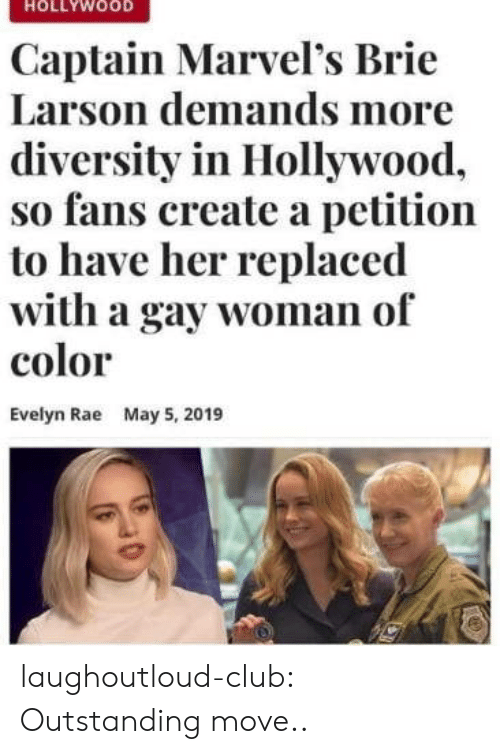 5 2019: HOLLYWOOD  Captain Marvel's Brie  Larson demands more  diversity in Hollywood,  so fans create a petition  to have her replaced  with a gay woman of  color  Evelyn Rae  May 5, 2019 laughoutloud-club:  Outstanding move..