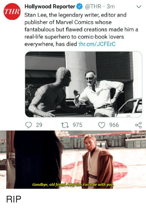 creations: Hollywood Reporter @THR 3m  Stan Lee, the legendary writer, editor and  publisher of Marvel Comics whose  fantabulous but flawed creations made him a  real-life superhero to comic-book lovers  everywhere, has died thr.cm/JCFErC  THR  29 ti 975  9  966  Goodbye, old friend May the Force be with you RIP