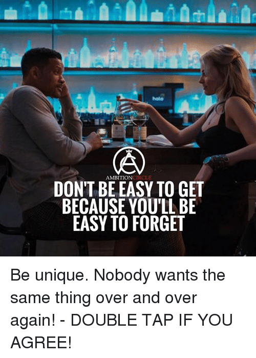 Memes, 🤖, and Easy: holo  AMBITIONCIRCLE  DONT BE EASY TO GET  BECAUSE YOU'LL BE  EASY TO FORGET Be unique. Nobody wants the same thing over and over again! - DOUBLE TAP IF YOU AGREE!