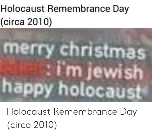 Merry Christmas: Holocaust Remembrance Day  (circa 2010)  merry christmas  happy holocaust  im jewish Holocaust Remembrance Day (circa 2010)