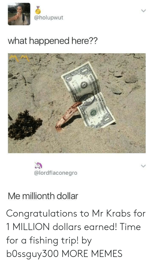 Mr. Krabs: @holupwut  what happened here??  @lordflaconegro  Me millionth dollar Congratulations to Mr Krabs for 1 MILLION dollars earned! Time for a fishing trip! by b0ssguy300 MORE MEMES