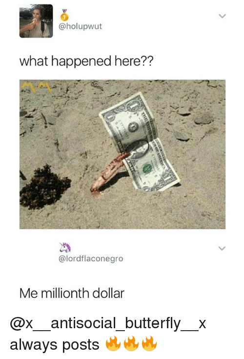 Me Millionth Dollar: @holupwut  what happened here??  @lordflaconegro  Me millionth dollar @x__antisocial_butterfly__x always posts 🔥🔥🔥