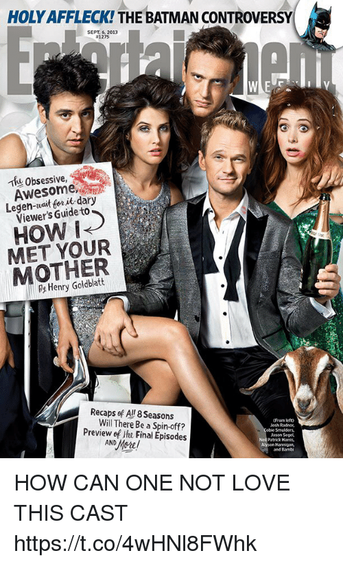 obsessive: HOLY AFFLECK! THE BATMAN CONTROVERSY  SEPT. 6, 2013  #1275  Thu Obsessive,  Awesome  Legen-wait for it dary  Viewer's Guide to  HOW i  MET YOUR  MOTHER  Henry Goldblatt  Recaps ef All 8 Seasons  Will There Be a Spin-off  (From lefto  Josh Radnor,  obie Smulders,  Jason Seget  Patrick Horris,  Alyson Hannigan,  and Bambi  Preview ef ihe Final Episodes HOW CAN ONE NOT LOVE THIS CAST https://t.co/4wHNl8FWhk
