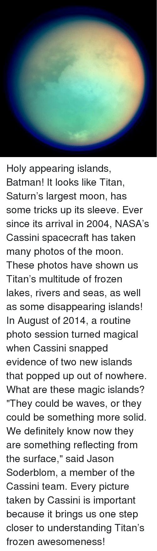 """Definitally: Holy appearing islands, Batman! It looks like Titan, Saturn's largest moon, has some tricks up its sleeve. Ever since its arrival in 2004, NASA's Cassini spacecraft has taken many photos of the moon. These photos have shown us Titan's multitude of frozen lakes, rivers and seas, as well as some disappearing islands! In August of 2014, a routine photo session turned magical when Cassini snapped evidence of two new islands that popped up out of nowhere. What are these magic islands? """"They could be waves, or they could be something more solid. We definitely know now they are something reflecting from the surface,"""" said Jason Soderblom, a member of the Cassini team. Every picture taken by Cassini is important because it brings us one step closer to understanding Titan's frozen awesomeness!"""