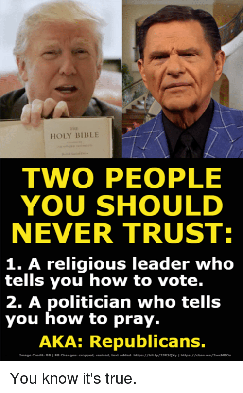 "True, Bible, and How To: HOLY BIBLE  TWO PEOPLE  YOU SHOULD  NEVER TRUST:  1. A religious leader who  you how to vote.  2. A politician who tells  tells  you how to pray.  AKA: Republicans.  image Credit. B8 י FB aanges"" eropped, resized, text added. https://bely/2iUqcr l https,//eban.wa/2wcMBO. You know it's true."
