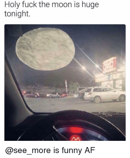 Funny Af: Holy fuck the moon is huge  tonight. @see_more is funny AF