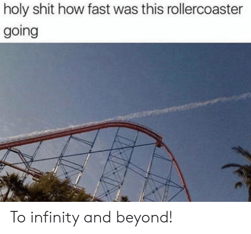 Shit, Infinity, and How: holy shit how fast was this rollercoaster  going To infinity and beyond!