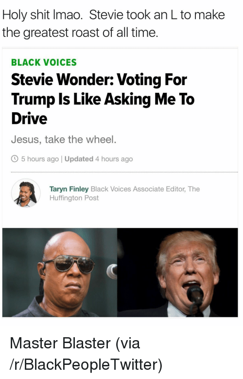 Blackpeopletwitter, Jesus, and Roast: Holy shit Imao. Stevie took an L to make  the greatest roast of all time.  BLACK VOICES  Stevie Wonder: Voting For  Trump Is Like Asking Me To  Drive  Jesus, take the wheel.  O 5 hours ago | Updated 4 hours ago  Taryn Finley Black Voices Associate Editor, The  Huffington Post <p>Master Blaster (via /r/BlackPeopleTwitter)</p>