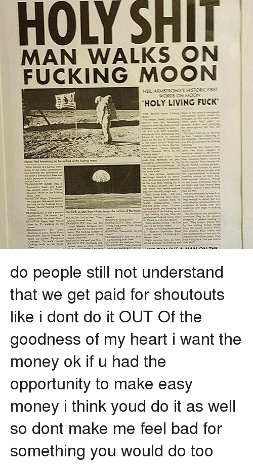 easy money: HOLY SHIT  MAN WALKS ON  FUCKING MOON  NEIL ARMSTRONG'S HSTORIC FIRST  爓  WORDS ON MOON  'HOLY LIVING FUCK.  ma ...  She vet Phen er 1M 彡. the prima fleAeon  numeun as ... mod . Te brasen  wooron t demwl, wLmon Conwee 7m-hia wimp/恙WMA do people still not understand that we get paid for shoutouts like i dont do it OUT Of the goodness of my heart i want the money ok if u had the opportunity to make easy money i think youd do it as well so dont make me feel bad for something you would do too