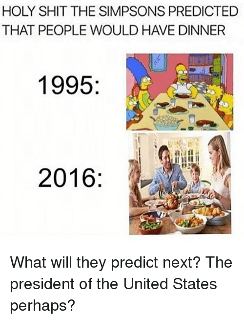 United Stated: HOLY SHIT THE SIMPSONS PREDICTED  THAT PEOPLE WOULD HAVE DINNER  1995  2016 What will they predict next? The president of the United States perhaps?