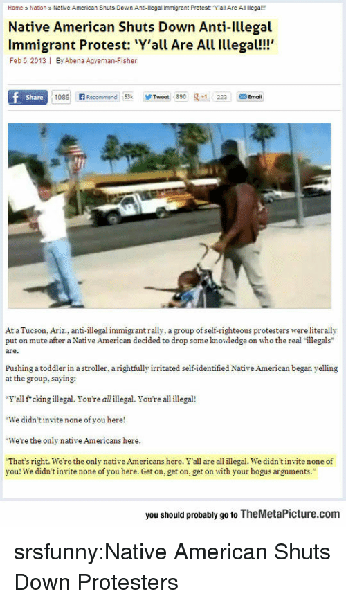 "Illegal Immigrant: Home a Nation Native American Shuts Down Anti-llegal Immigrant Protest: ""Yall Are All ega  Native American Shuts Down Anti-Illegal  Immigrant Protest: Y'all Are All Illegal!!  Feb 5, 2013 I By Abena Agyeman-Fisher  Share  1089 Recommend 53kTweet 89223 Ema  At a Tucson, Ariz., anti-illegal immigrant rally, a group of self-righteous protesters were literally  put on mute after a Native American decided to drop some knowledge on who the real ""illegals  are.  Pushing a toddler in a stroller, a rightfully irritated self-identified Native American began yelling  at the group, saying:  ""Y'all f*ckingillegal. You're allillegal. You're all illegal!  We didn't invite none of you here!  We're the only native Americans here  ""That's right, we're the only native Americans here. Y'all are all illegal. we didn't nite none of  you! We didn't invite none of you here. Get on, get on, get on with your bogus arguments.""  you should probably go to TheMetaPicture.com srsfunny:Native American Shuts Down Protesters"