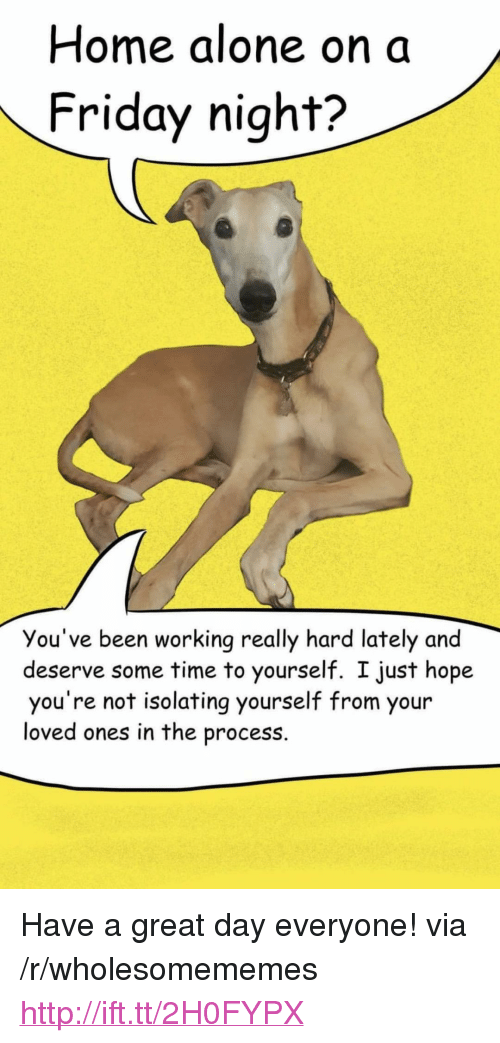 """Home Alone On A Friday Night: Home alone on a  Friday night?  You've been working really hard lately and  deserve some time to yourself. I just hope  you're not isolating yourself from your  loved ones in the process. <p>Have a great day everyone! via /r/wholesomememes <a href=""""http://ift.tt/2H0FYPX"""">http://ift.tt/2H0FYPX</a></p>"""