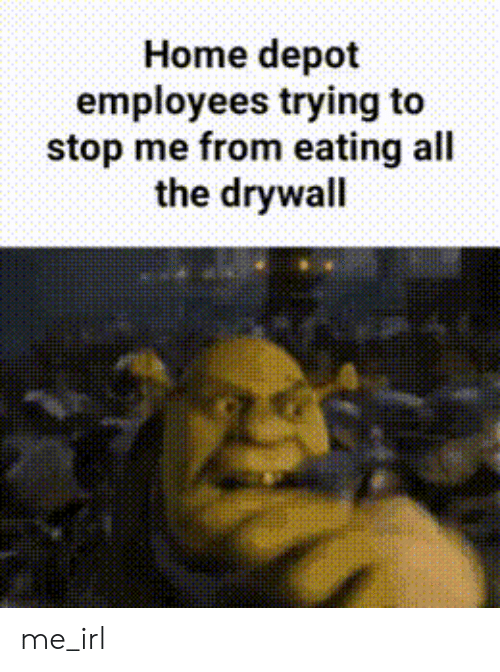 Depot: Home depot  employees trying to  stop me from eating all  the drywall me_irl